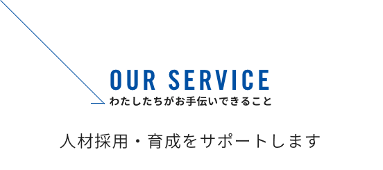 OUR SERVICE わたしたちがお手伝いできるこ 人財採用・育成をサポートします